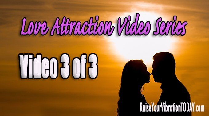 love attraction video series from Raise Your Vibration TODAY 3 of 3