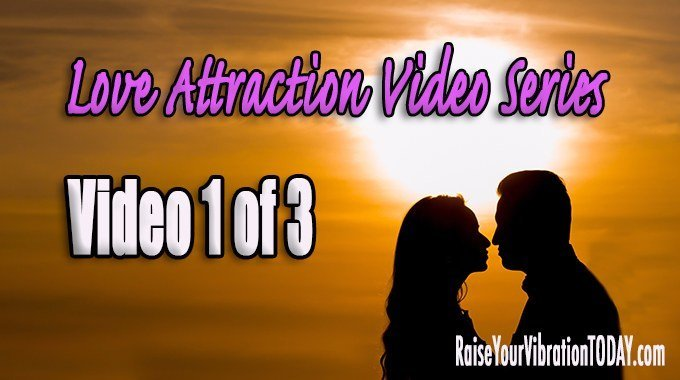 love attraction video series from raise your vibration TODAY 1 of 3